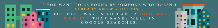 If you want to be found by somebody who doesn't already know you exist, the best way is to have a company website that ranks well in Google searches.